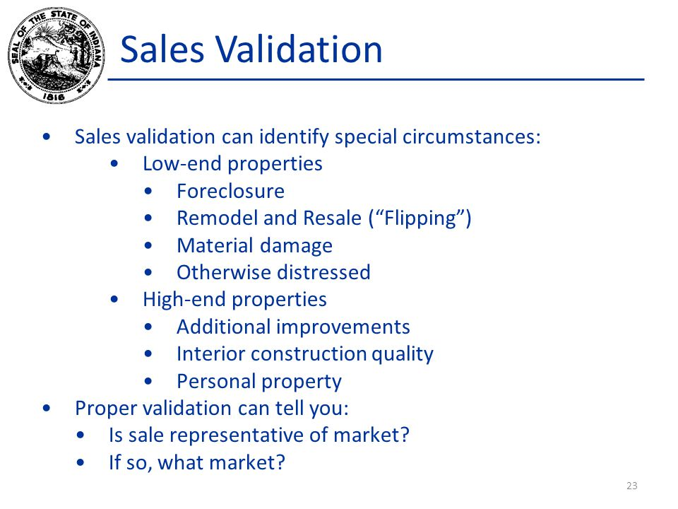 Sales Validation Sales validation can identify special circumstances: Low-end properties Foreclosure Remodel and Resale ( Flipping ) Material damage Otherwise distressed High-end properties Additional improvements Interior construction quality Personal property Proper validation can tell you: Is sale representative of market.