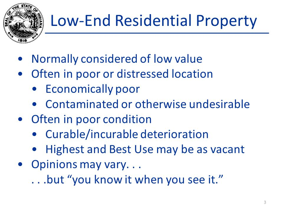 Low-End Residential Property Normally considered of low value Often in poor or distressed location Economically poor Contaminated or otherwise undesirable Often in poor condition Curable/incurable deterioration Highest and Best Use may be as vacant Opinions may vary......but you know it when you see it. 3