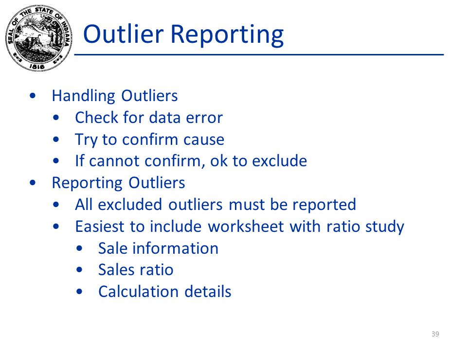 Outlier Reporting Handling Outliers Check for data error Try to confirm cause If cannot confirm, ok to exclude Reporting Outliers All excluded outliers must be reported Easiest to include worksheet with ratio study Sale information Sales ratio Calculation details 39