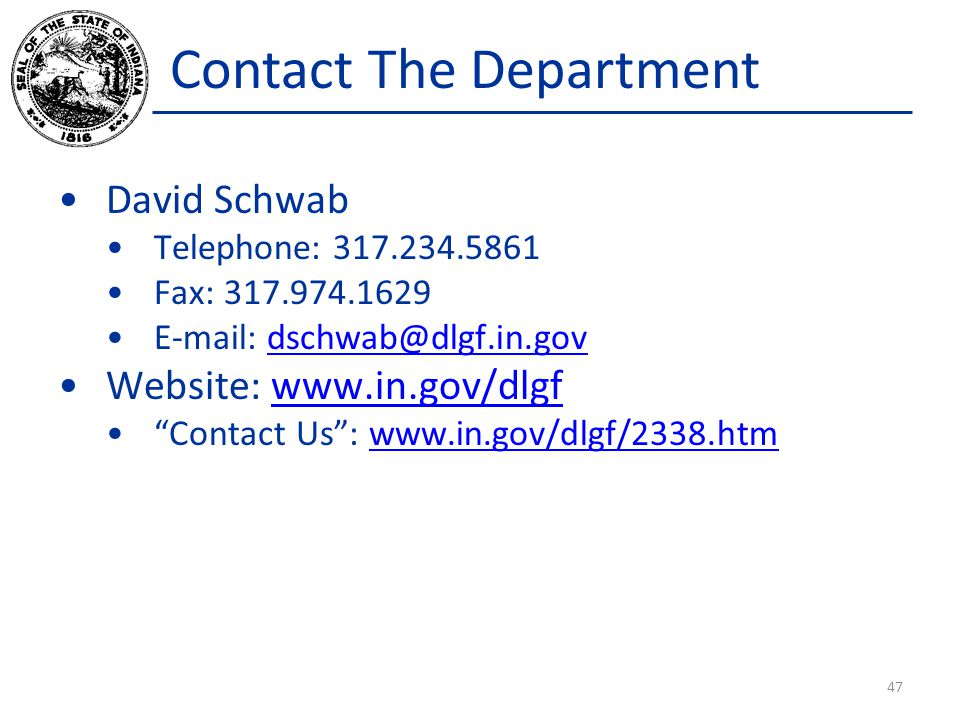 Contact The Department David Schwab Telephone: 317.234.5861 Fax: 317.974.1629 E-mail: dschwab@dlgf.in.govdschwab@dlgf.in.gov Website: www.in.gov/dlgfwww.in.gov/dlgf Contact Us : www.in.gov/dlgf/2338.htmwww.in.gov/dlgf/2338.htm 47