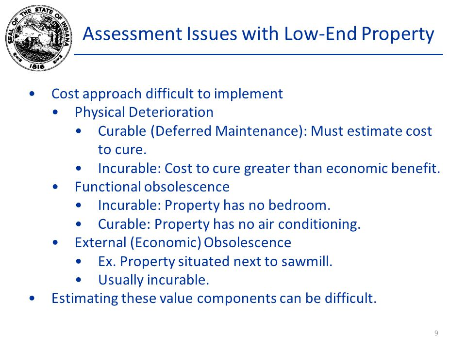 Assessment Issues with Low-End Property Cost approach difficult to implement Physical Deterioration Curable (Deferred Maintenance): Must estimate cost to cure.