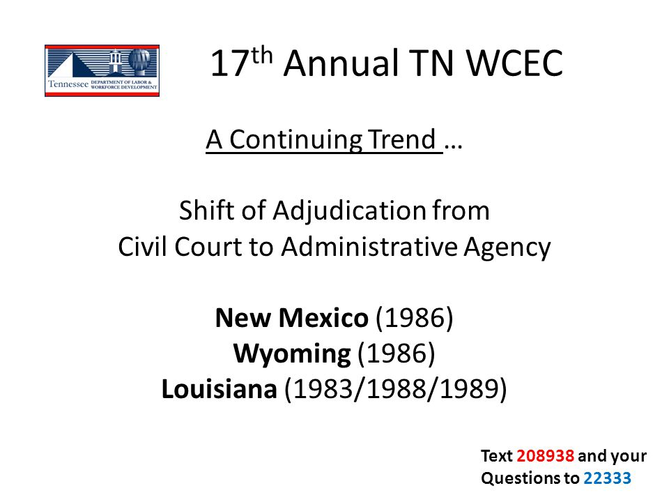 17 th Annual TN WCEC A Continuing Trend … Shift of Adjudication from Civil Court to Administrative Agency New Mexico (1986) Wyoming (1986) Louisiana (