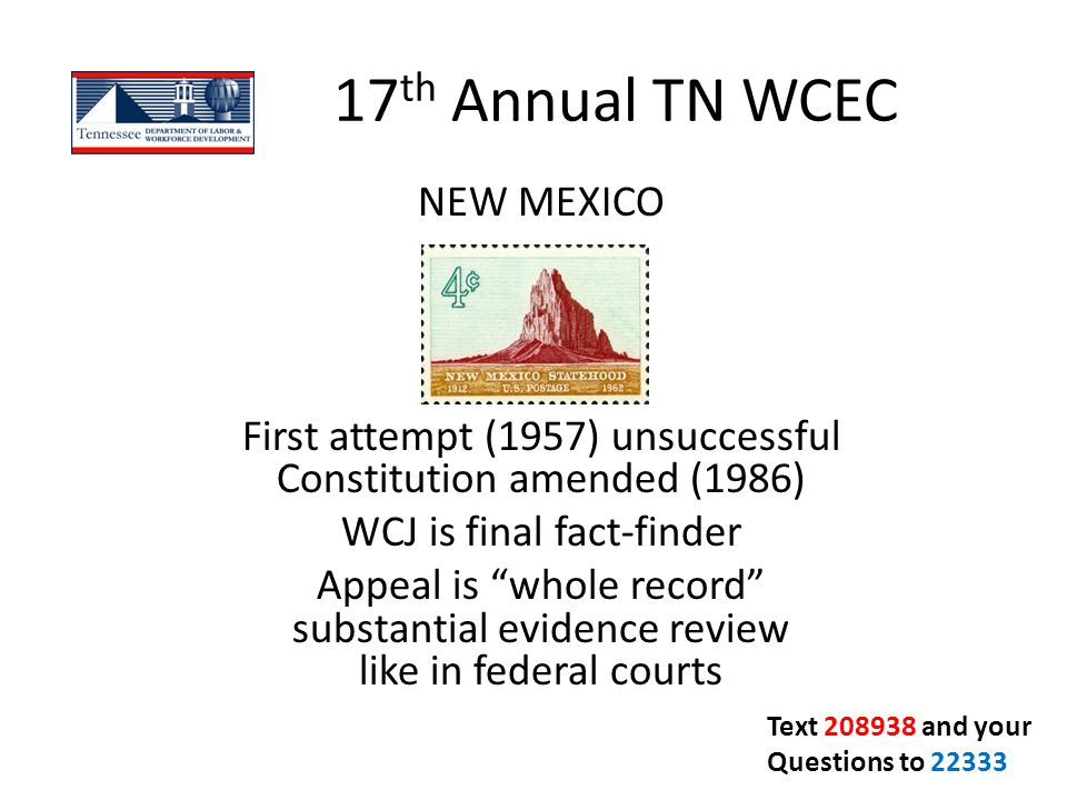 "17 th Annual TN WCEC NEW MEXICO First attempt (1957) unsuccessful Constitution amended (1986) WCJ is final fact-finder Appeal is ""whole record"" substa"