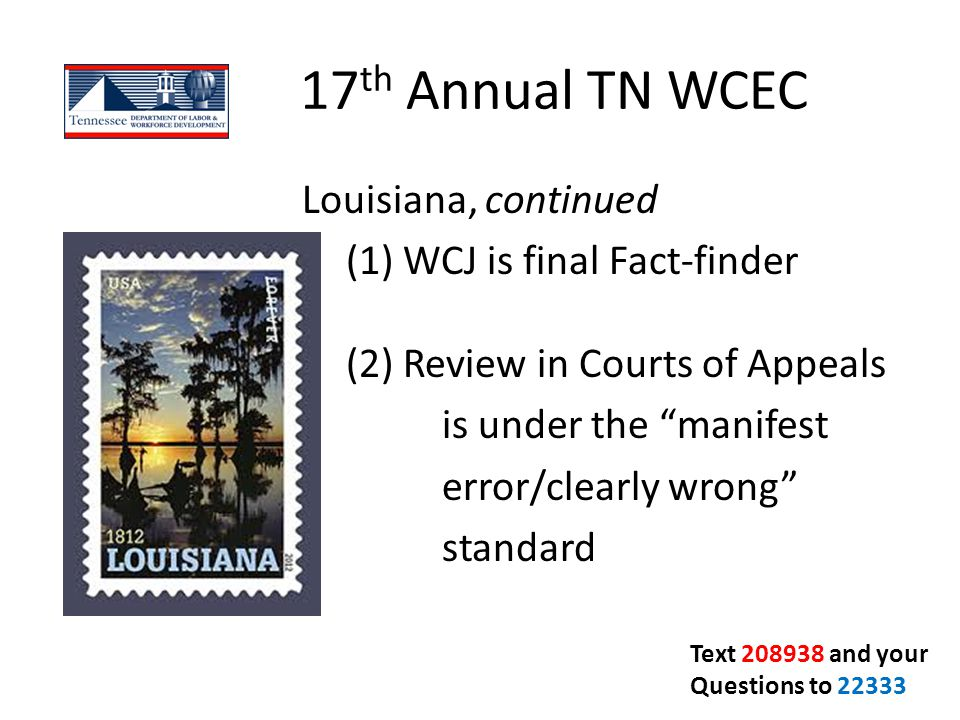 "17 th Annual TN WCEC Louisiana, continued `(1) WCJ is final Fact-finder (2) Review in Courts of Appeals is under the ""manifest error/clearly wrong"" st"