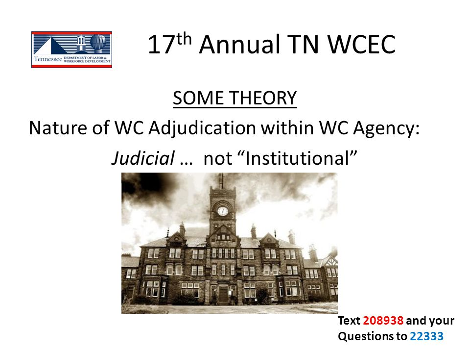 "17 th Annual TN WCEC SOME THEORY Nature of WC Adjudication within WC Agency: Judicial … not ""Institutional"" Text 208938 and your Questions to 22333"