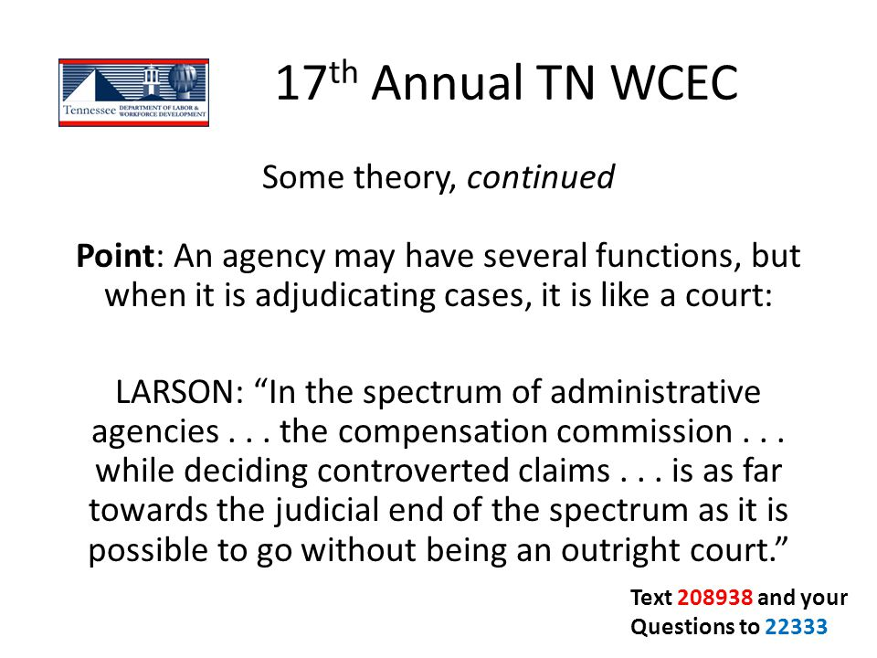 17 th Annual TN WCEC Some theory, continued Point: An agency may have several functions, but when it is adjudicating cases, it is like a court: LARSON
