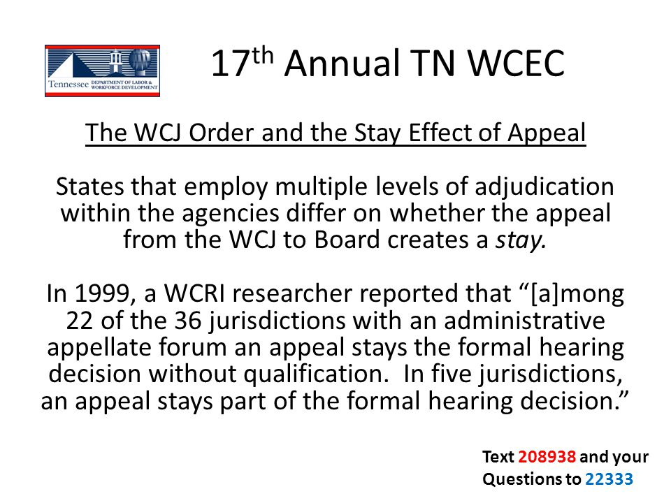17 th Annual TN WCEC The WCJ Order and the Stay Effect of Appeal States that employ multiple levels of adjudication within the agencies differ on whet