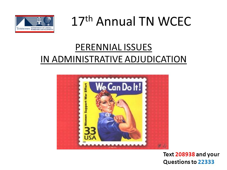 17 th Annual TN WCEC PERENNIAL ISSUES IN ADMINISTRATIVE ADJUDICATION Text 208938 and your Questions to 22333