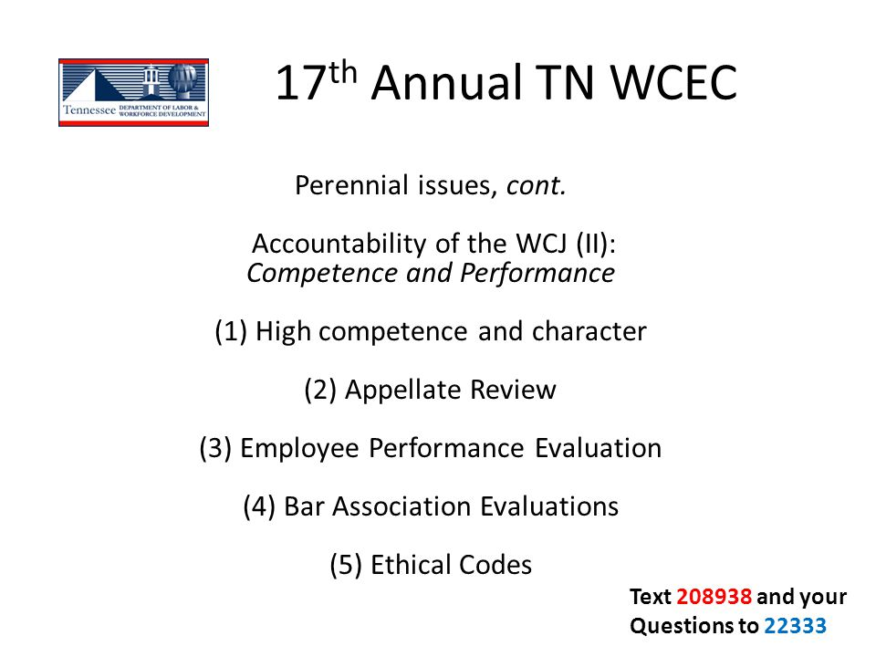17 th Annual TN WCEC Perennial issues, cont. Accountability of the WCJ (II): Competence and Performance (1) High competence and character (2) Appellat
