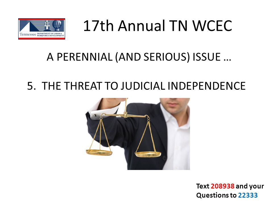 17th Annual TN WCEC A PERENNIAL (AND SERIOUS) ISSUE … 5. THE THREAT TO JUDICIAL INDEPENDENCE Text 208938 and your Questions to 22333