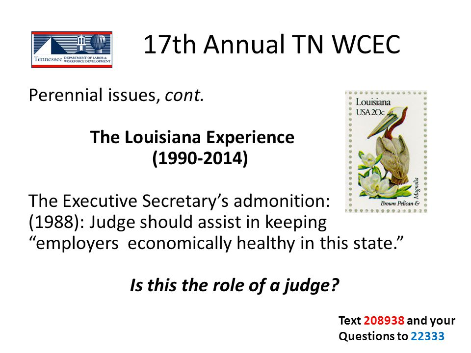 17th Annual TN WCEC Perennial issues, cont. The Louisiana Experience (1990-2014) The Executive Secretary's admonition: (1988): Judge should assist in