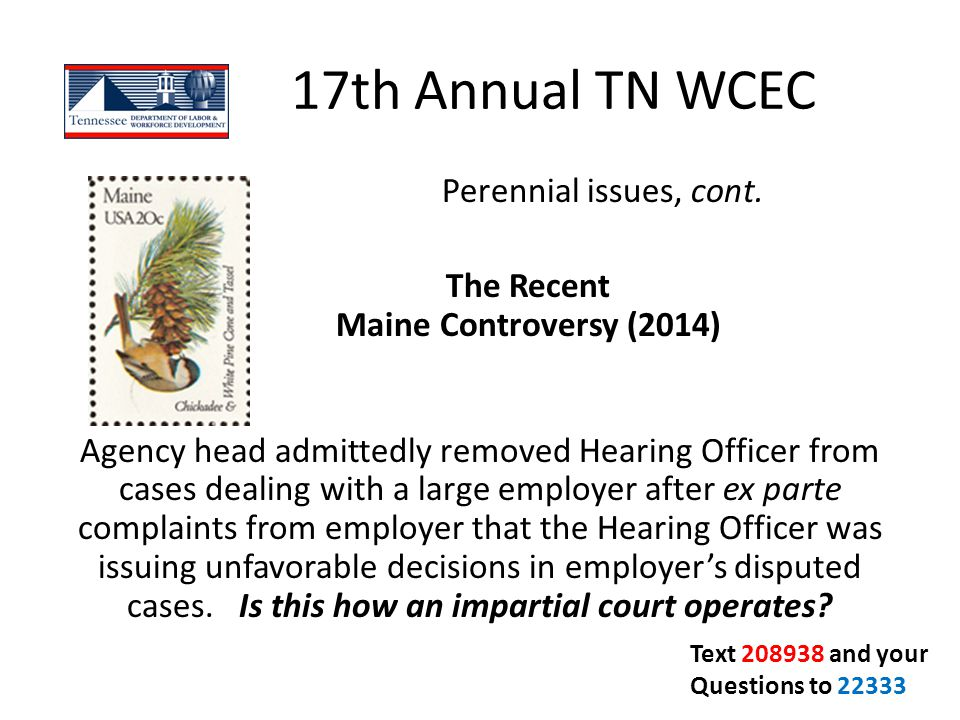 17th Annual TN WCEC Perennial issues, cont. The Recent Maine Controversy (2014) Agency head admittedly removed Hearing Officer from cases dealing with