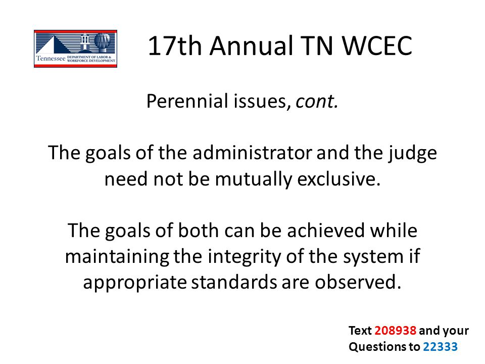 17th Annual TN WCEC Perennial issues, cont. The goals of the administrator and the judge need not be mutually exclusive. The goals of both can be achi