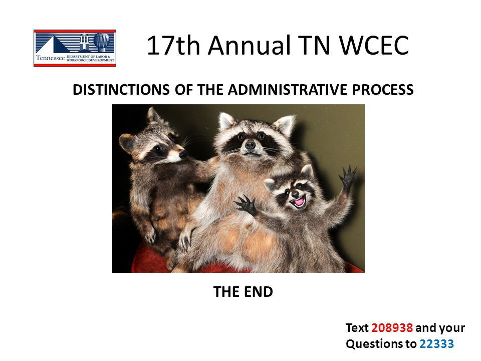 17th Annual TN WCEC DISTINCTIONS OF THE ADMINISTRATIVE PROCESS THE END Text 208938 and your Questions to 22333