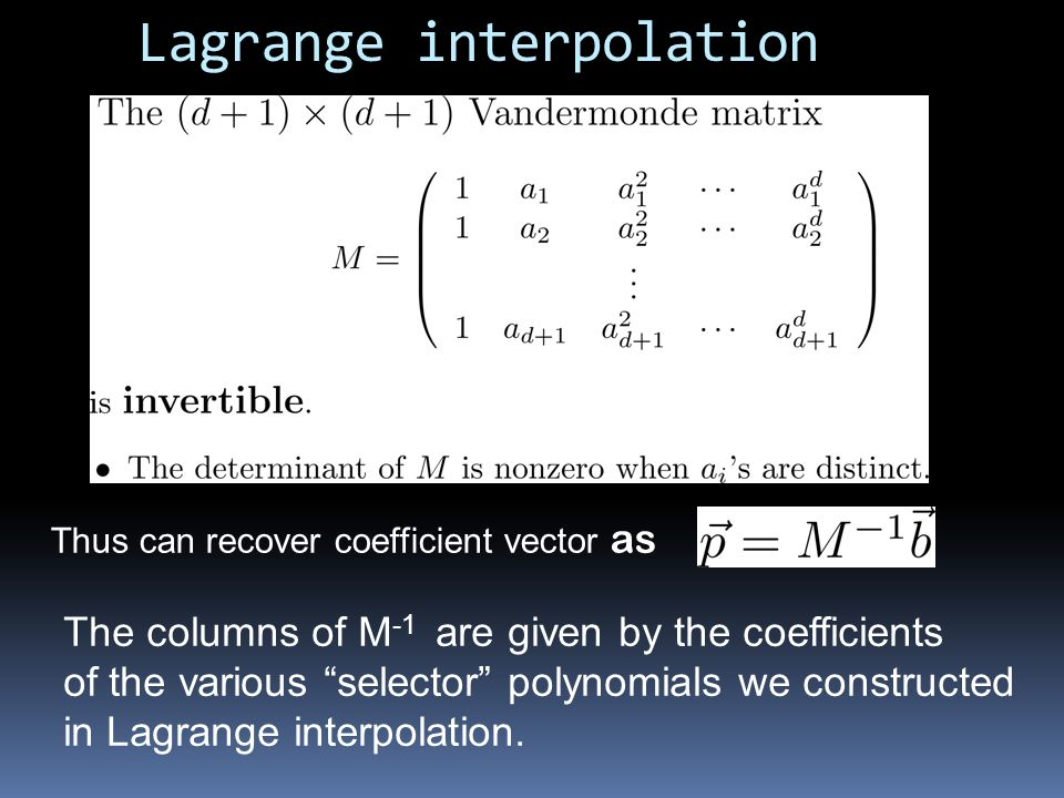 Lagrange interpolation Thus can recover coefficient vector as The columns of M -1 are given by the coefficients of the various selector polynomials we constructed in Lagrange interpolation.