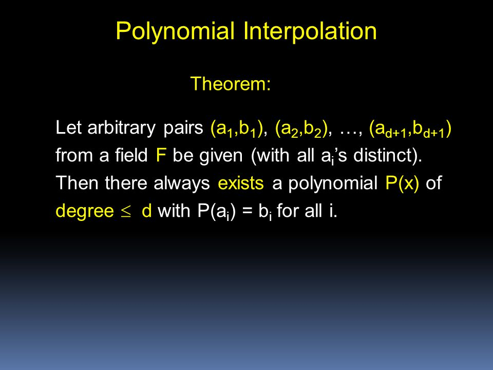 Polynomial Interpolation Let arbitrary pairs (a 1,b 1 ), (a 2,b 2 ), …, (a d+1,b d+1 ) from a field F be given (with all a i 's distinct).