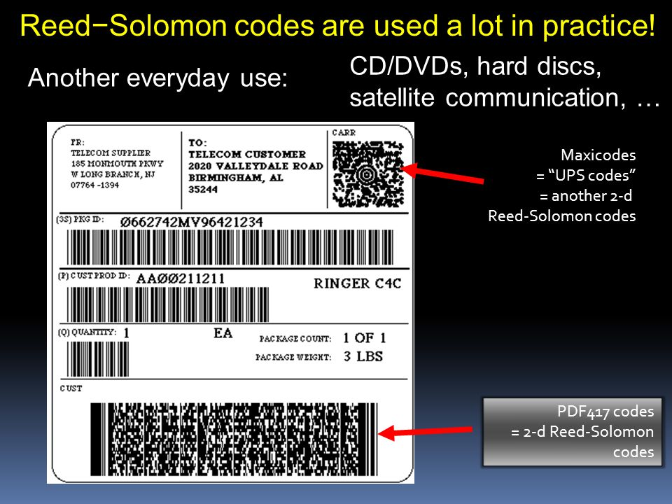 PDF417 codes = 2-d Reed-Solomon codes Maxicodes = UPS codes = another 2-d Reed-Solomon codes Another everyday use: Reed−Solomon codes are used a lot in practice.