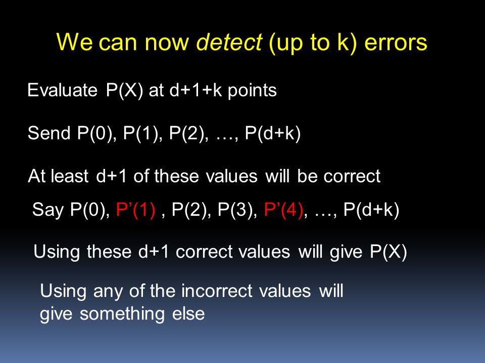 We can now detect (up to k) errors Evaluate P(X) at d+1+k points Send P(0), P(1), P(2), …, P(d+k) At least d+1 of these values will be correct Say P(0), P'(1), P(2), P(3), P'(4), …, P(d+k) Using these d+1 correct values will give P(X) Using any of the incorrect values will give something else