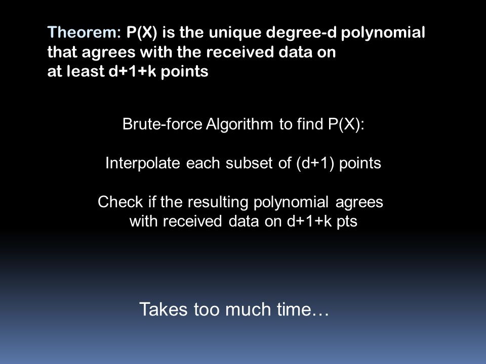 Brute-force Algorithm to find P(X): Interpolate each subset of (d+1) points Check if the resulting polynomial agrees with received data on d+1+k pts Takes too much time… Theorem: P(X) is the unique degree-d polynomial that agrees with the received data on at least d+1+k points