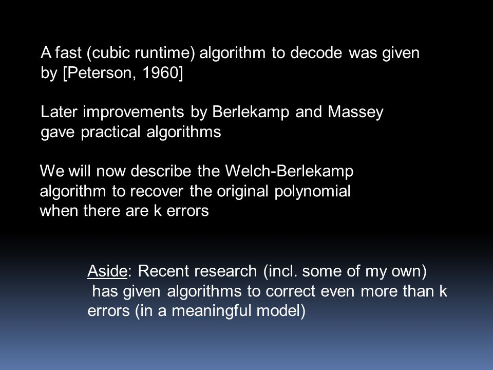 A fast (cubic runtime) algorithm to decode was given by [Peterson, 1960] Later improvements by Berlekamp and Massey gave practical algorithms Aside: Recent research (incl.