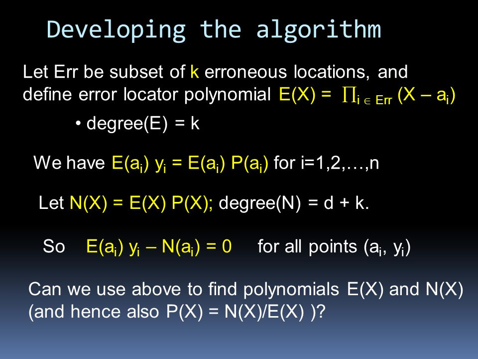 Developing the algorithm Let Err be subset of k erroneous locations, and define error locator polynomial E(X) =  i  Err (X – a i ) Let N(X) = E(X) P(X); degree(N) = d + k.