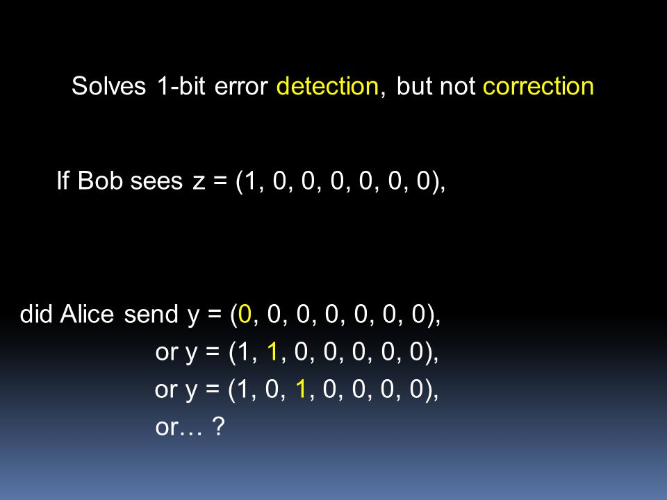Solves 1-bit error detection, but not correction If Bob sees z = (1, 0, 0, 0, 0, 0, 0), did Alice send y = (0, 0, 0, 0, 0, 0, 0), or y = (1, 1, 0, 0, 0, 0, 0), or y = (1, 0, 1, 0, 0, 0, 0), or…