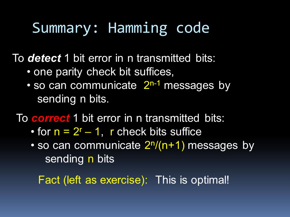 Summary: Hamming code To detect 1 bit error in n transmitted bits: one parity check bit suffices, so can communicate 2 n-1 messages by sending n bits.