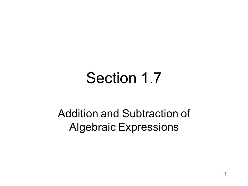 1 Section 1.7 Addition and Subtraction of Algebraic Expressions