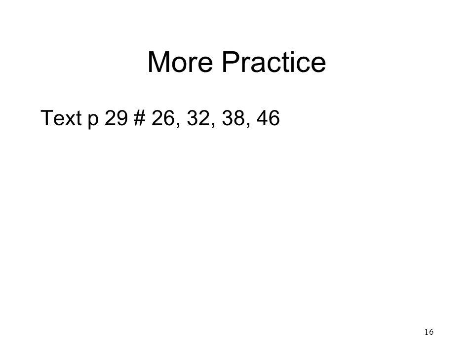 16 More Practice Text p 29 # 26, 32, 38, 46