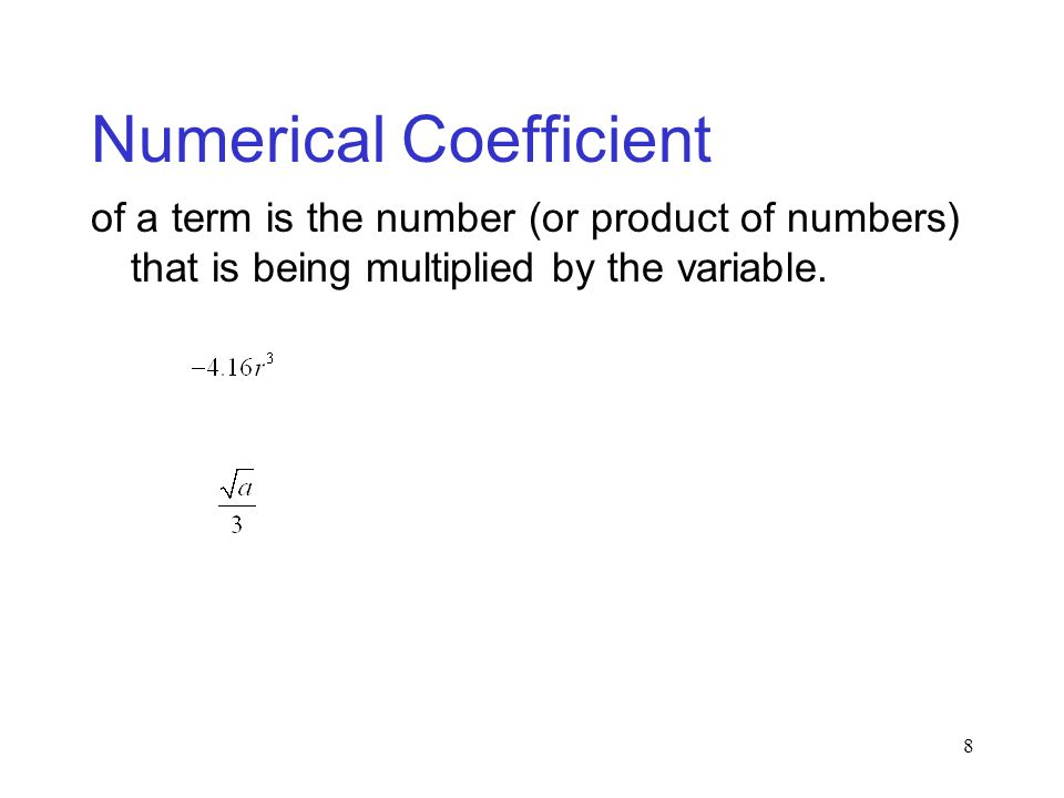 8 Numerical Coefficient of a term is the number (or product of numbers) that is being multiplied by the variable.