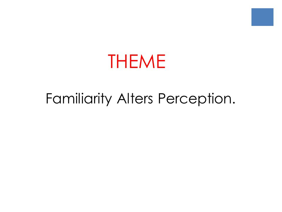 Familiarity Alters Perception. THEME