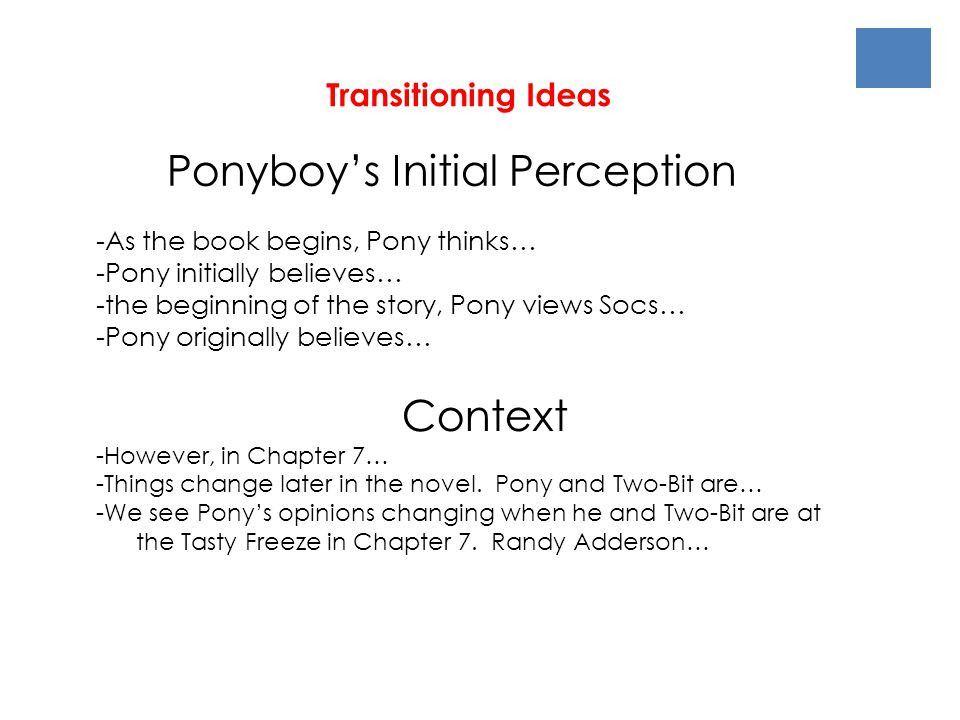 Transitioning Ideas Ponyboy's Initial Perception -As the book begins, Pony thinks… -Pony initially believes… -the beginning of the story, Pony views Socs… -Pony originally believes… Context -However, in Chapter 7… -Things change later in the novel.