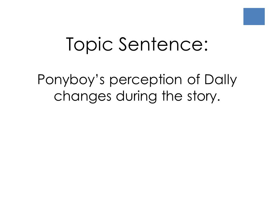 Topic Sentence: Ponyboy's perception of Dally changes during the story.