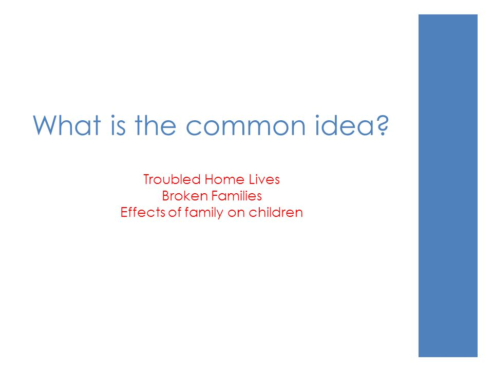 What is the common idea? Troubled Home Lives Broken Families Effects of family on children