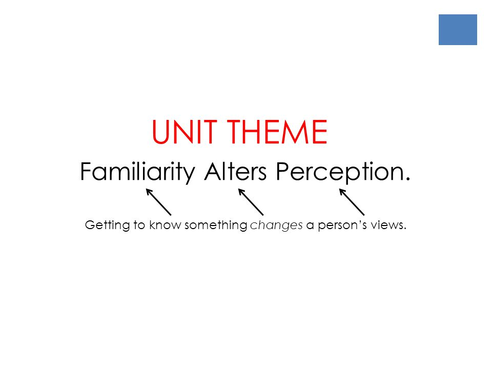 Familiarity Alters Perception. UNIT THEME Getting to know something changes a person's views.