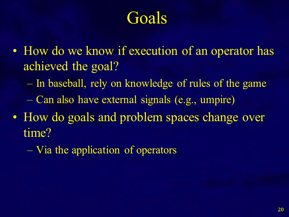How do we know if execution of an operator has achieved the goal? –In baseball, rely on knowledge of rules of the game –Can also have external signals