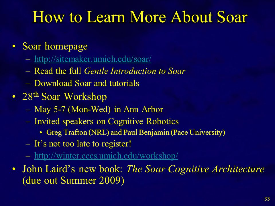 Soar homepage –http://sitemaker.umich.edu/soar/http://sitemaker.umich.edu/soar/ –Read the full Gentle Introduction to Soar –Download Soar and tutorials 28 th Soar Workshop –May 5-7 (Mon-Wed) in Ann Arbor –Invited speakers on Cognitive Robotics Greg Trafton (NRL) and Paul Benjamin (Pace University) –It's not too late to register.