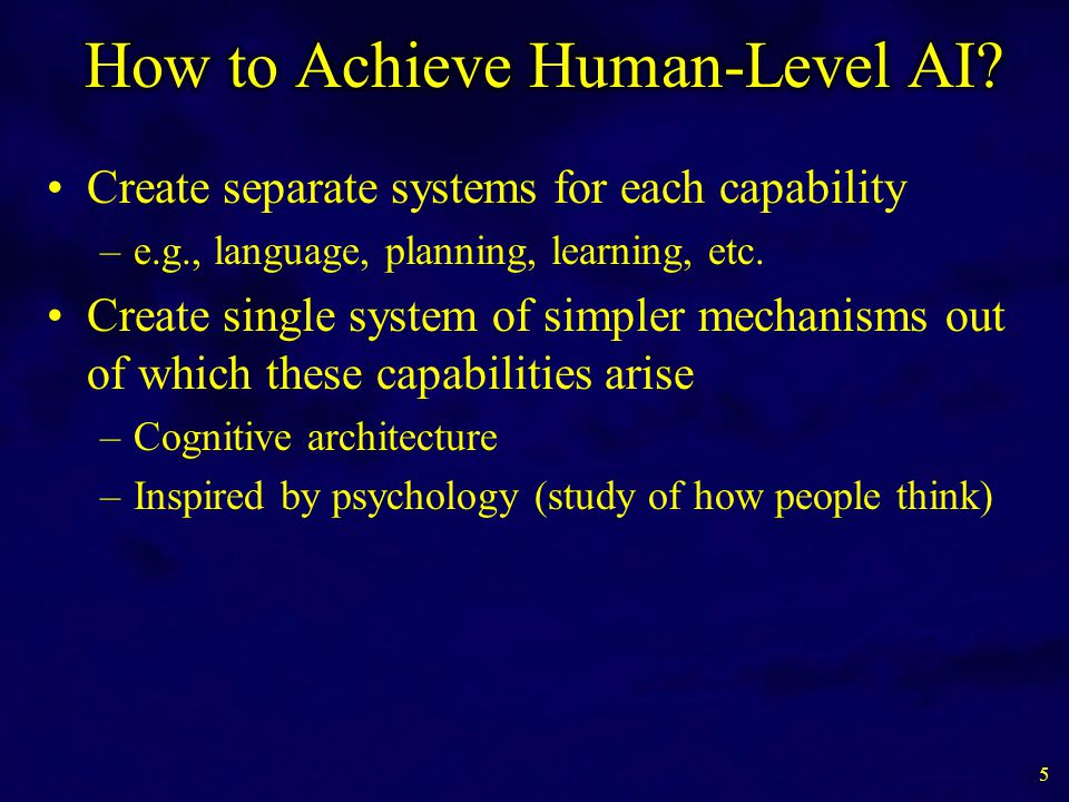 Create separate systems for each capability –e.g., language, planning, learning, etc. Create single system of simpler mechanisms out of which these ca