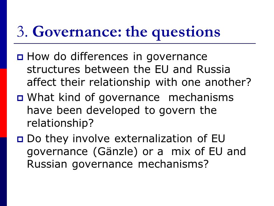 3. Governance: the questions  How do differences in governance structures between the EU and Russia affect their relationship with one another?  Wha