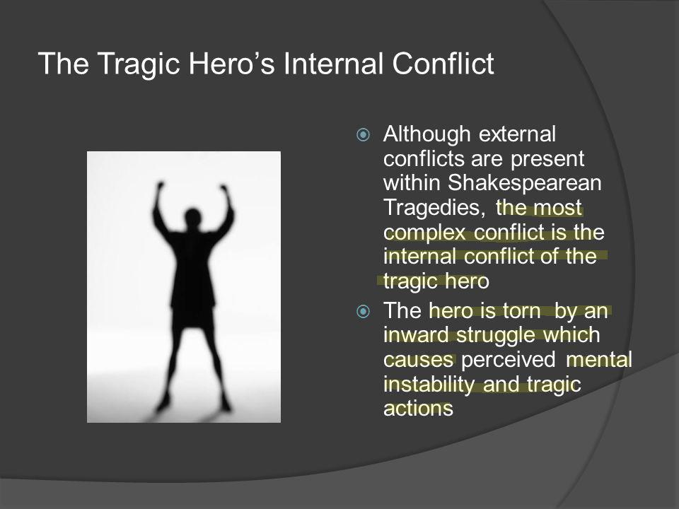 The Tragic Hero's Internal Conflict  Although external conflicts are present within Shakespearean Tragedies, the most complex conflict is the internal conflict of the tragic hero  The hero is torn by an inward struggle which causes perceived mental instability and tragic actions