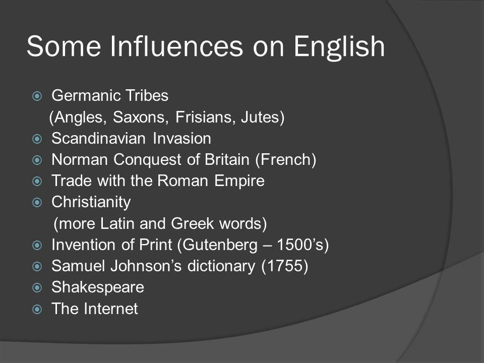 Some Influences on English  Germanic Tribes (Angles, Saxons, Frisians, Jutes)  Scandinavian Invasion  Norman Conquest of Britain (French)  Trade with the Roman Empire  Christianity (more Latin and Greek words)  Invention of Print (Gutenberg – 1500's)  Samuel Johnson's dictionary (1755)  Shakespeare  The Internet