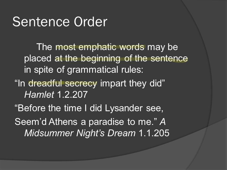 Sentence Order The most emphatic words may be placed at the beginning of the sentence in spite of grammatical rules: In dreadful secrecy impart they did Hamlet 1.2.207 Before the time I did Lysander see, Seem'd Athens a paradise to me. A Midsummer Night's Dream 1.1.205