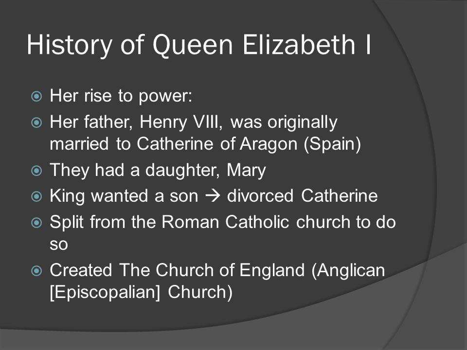 History of Queen Elizabeth I  King Henry VIII married Anne Boleyn  had another daughter: Elizabeth  King wanted a son  accused Anne of treason and had her beheaded  King married Jane Seymour  had a son (Edward VI)  Jane died  King married again, but had no other children