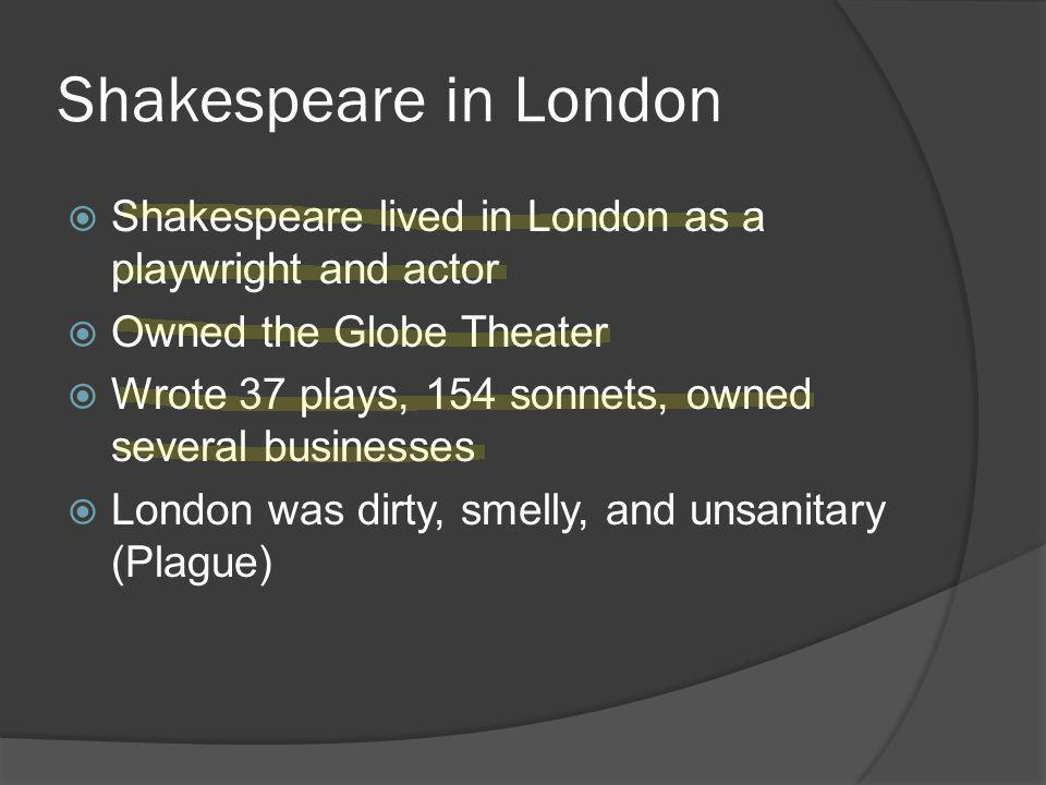 Shakespeare in London  Shakespeare lived in London as a playwright and actor  Owned the Globe Theater  Wrote 37 plays, 154 sonnets, owned several businesses  London was dirty, smelly, and unsanitary (Plague)
