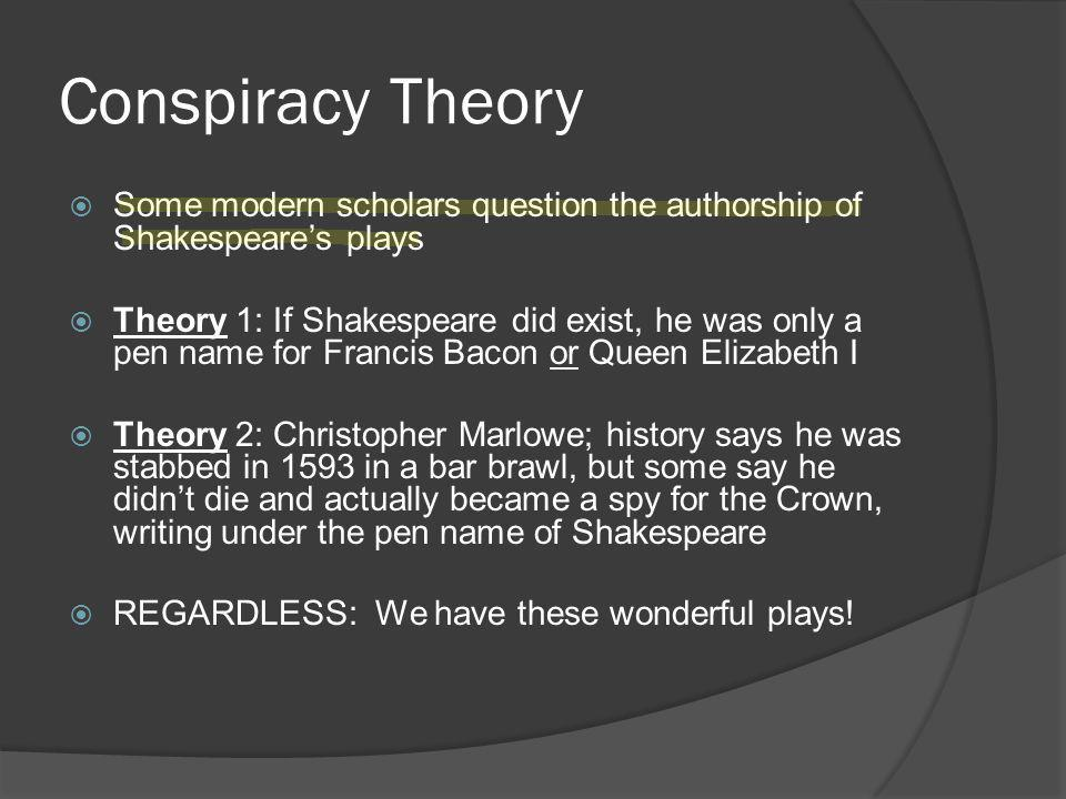 Conspiracy Theory  Some modern scholars question the authorship of Shakespeare's plays  Theory 1: If Shakespeare did exist, he was only a pen name for Francis Bacon or Queen Elizabeth I  Theory 2: Christopher Marlowe; history says he was stabbed in 1593 in a bar brawl, but some say he didn't die and actually became a spy for the Crown, writing under the pen name of Shakespeare  REGARDLESS: We have these wonderful plays!