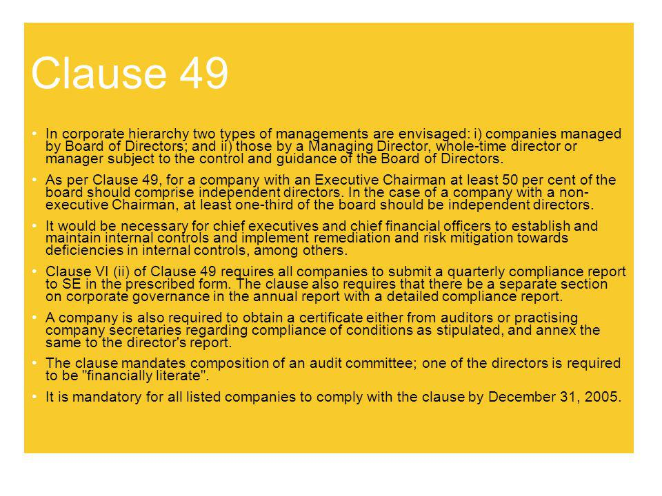Clause 49 In corporate hierarchy two types of managements are envisaged: i) companies managed by Board of Directors; and ii) those by a Managing Direc