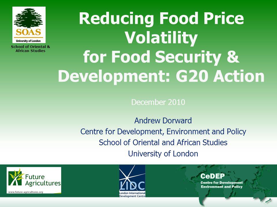 29 School of Oriental & African Studies Reducing Food Price Volatility for Food Security & Development: G20 Action December 2010 Andrew Dorward Centre for Development, Environment and Policy School of Oriental and African Studies University of London