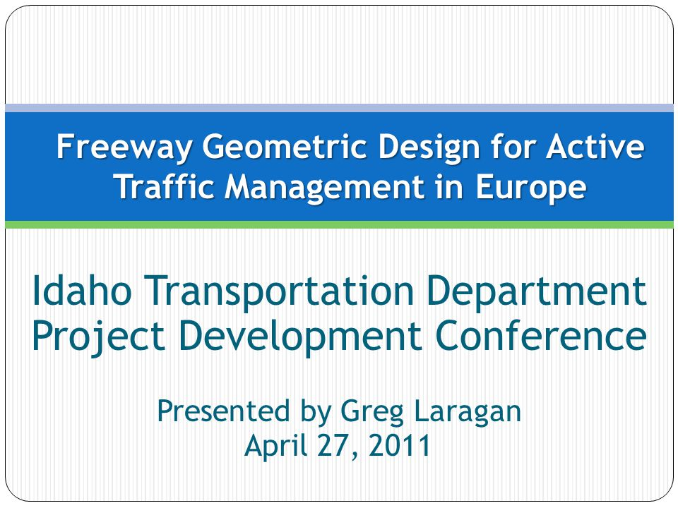 Idaho Transportation Department Project Development Conference Presented by Greg Laragan April 27, 2011 Freeway Geometric Design for Active Traffic Management in Europe