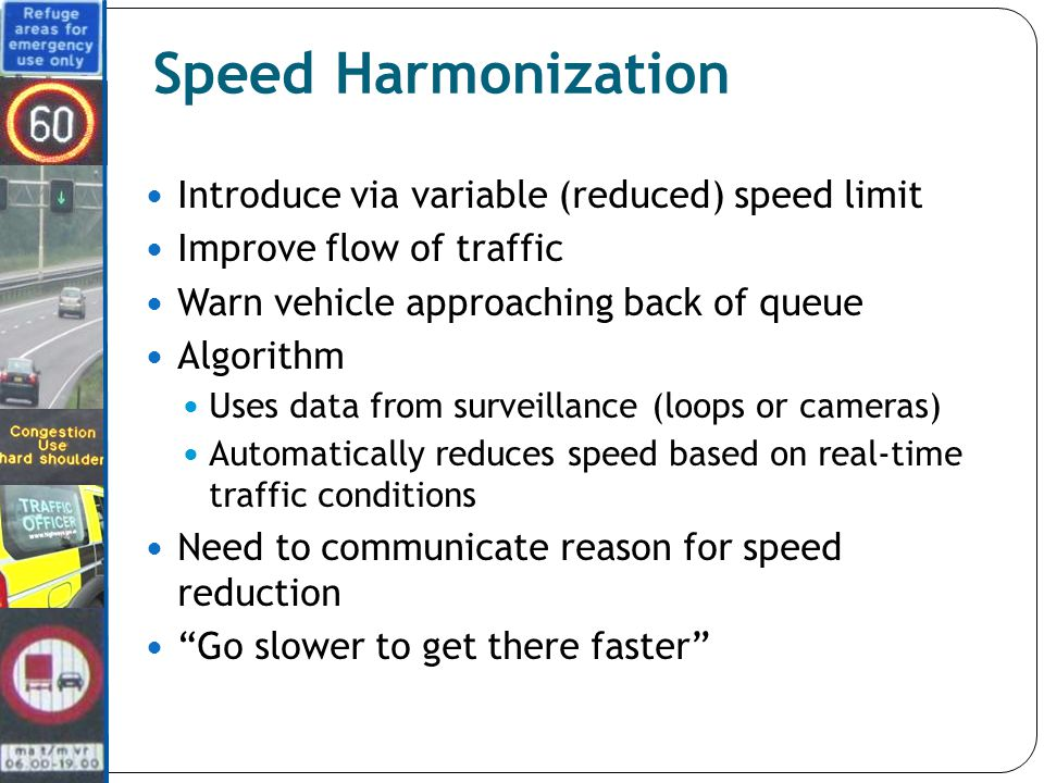Speed Harmonization Introduce via variable (reduced) speed limit Improve flow of traffic Warn vehicle approaching back of queue Algorithm Uses data from surveillance (loops or cameras) Automatically reduces speed based on real-time traffic conditions Need to communicate reason for speed reduction Go slower to get there faster