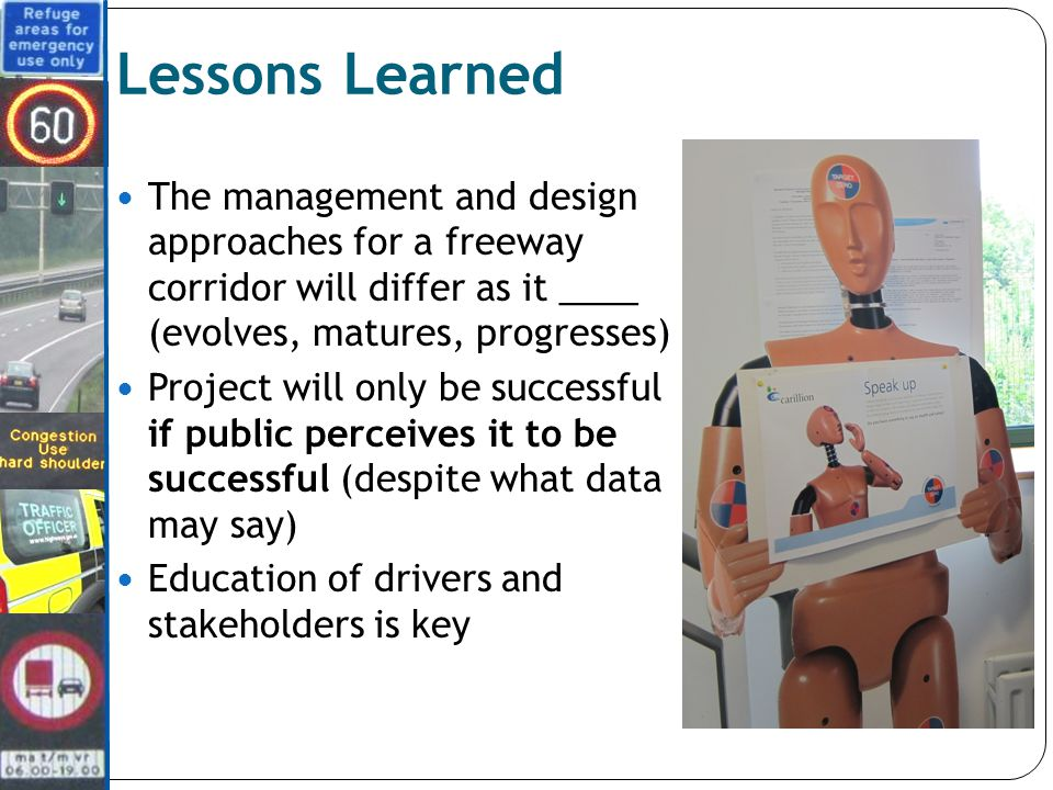 Lessons Learned The management and design approaches for a freeway corridor will differ as it ____ (evolves, matures, progresses) Project will only be successful if public perceives it to be successful (despite what data may say) Education of drivers and stakeholders is key